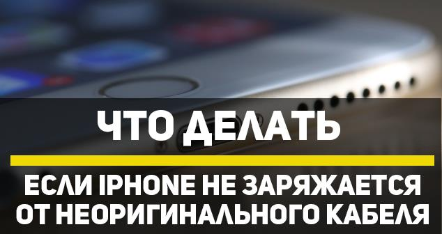 Не заряжается iPhone от неоригинального кабеля — что делать