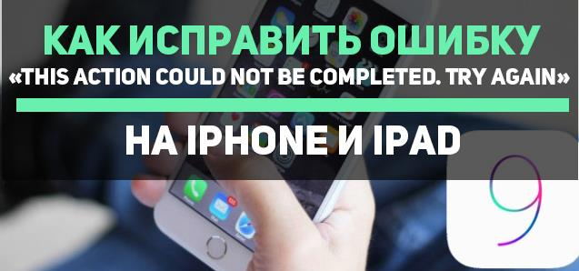 Как исправить ошибку «This action could not be completed. Try again» на iPhone